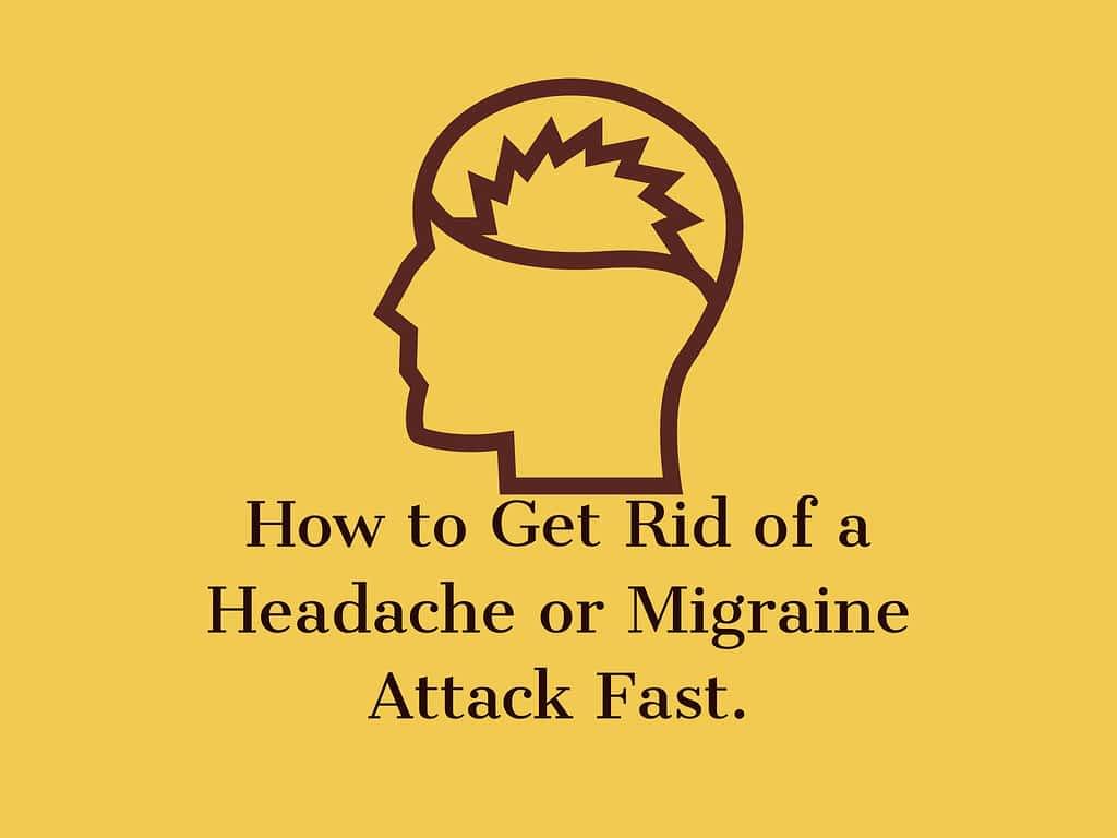 Get Rid of a Headache or Migraine Attack Fast